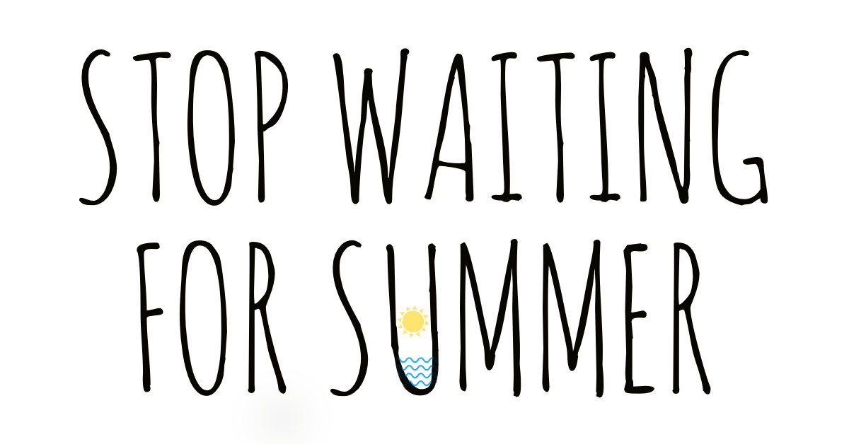 Stop Waiting For Summer